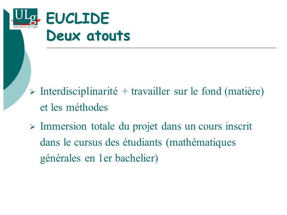 EUCLIDE Deux atouts Interdisciplinarité + travailler sur le fond (matière) et les méthodes Immersion totale du projet dans un cours inscrit dans le cursus des étudiants (mathématiques générales en 1er bachelier)