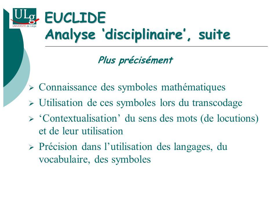 EUCLIDE Analyse disciplinaire, suite Connaissance des symboles mathématiques Utilisation de ces symboles lors du transcodage Contextualisation du sens des mots (de locutions) et de leur utilisation Précision dans lutilisation des langages, du vocabulaire, des symboles Plus précisément