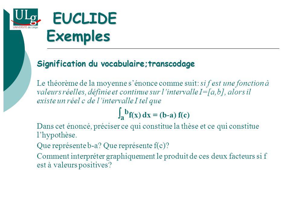Signification du vocabulaire;transcodage Le théorème de la moyenne sénonce comme suit: si f est une fonction à valeurs réelles, définie et continue sur lintervalle I=[a,b], alors il existe un réel c de lintervalle I tel que a b f(x) dx = (b-a) f(c) Dans cet énoncé, préciser ce qui constitue la thèse et ce qui constitue lhypothèse.