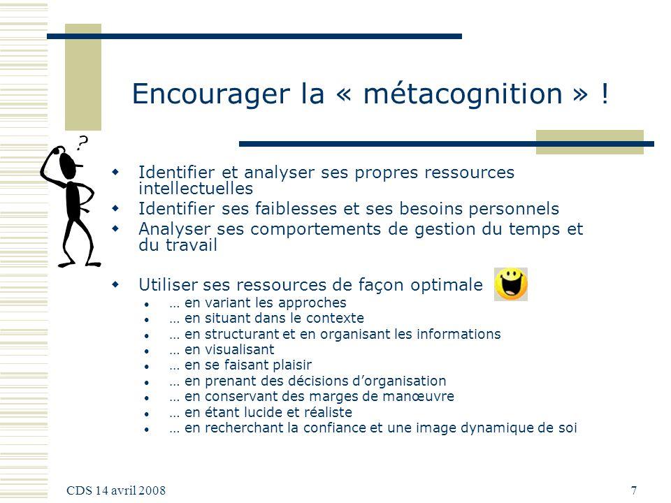 CDS 14 avril 2008 7 Encourager la « métacognition » ! Identifier et analyser ses propres ressources intellectuelles Identifier ses faiblesses et ses b