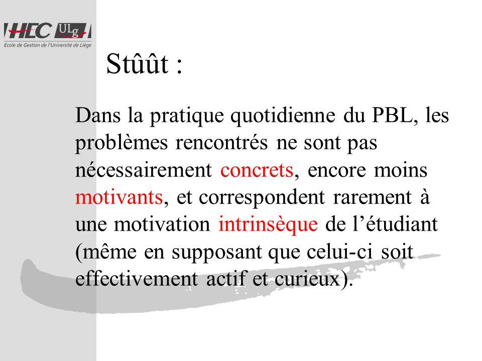 Stûût : Dans la pratique quotidienne du PBL, les problèmes rencontrés ne sont pas nécessairement concrets, encore moins motivants, et correspondent rarement à une motivation intrinsèque de létudiant (même en supposant que celui-ci soit effectivement actif et curieux).