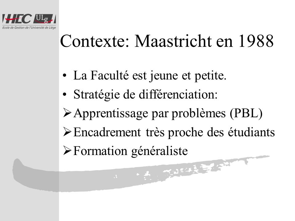 Contexte: Maastricht en 2007 « The most important reasons that students have for choosing UM are the Maastricht education model, Problem- Based Learning, and the quality and content of the education programmes.