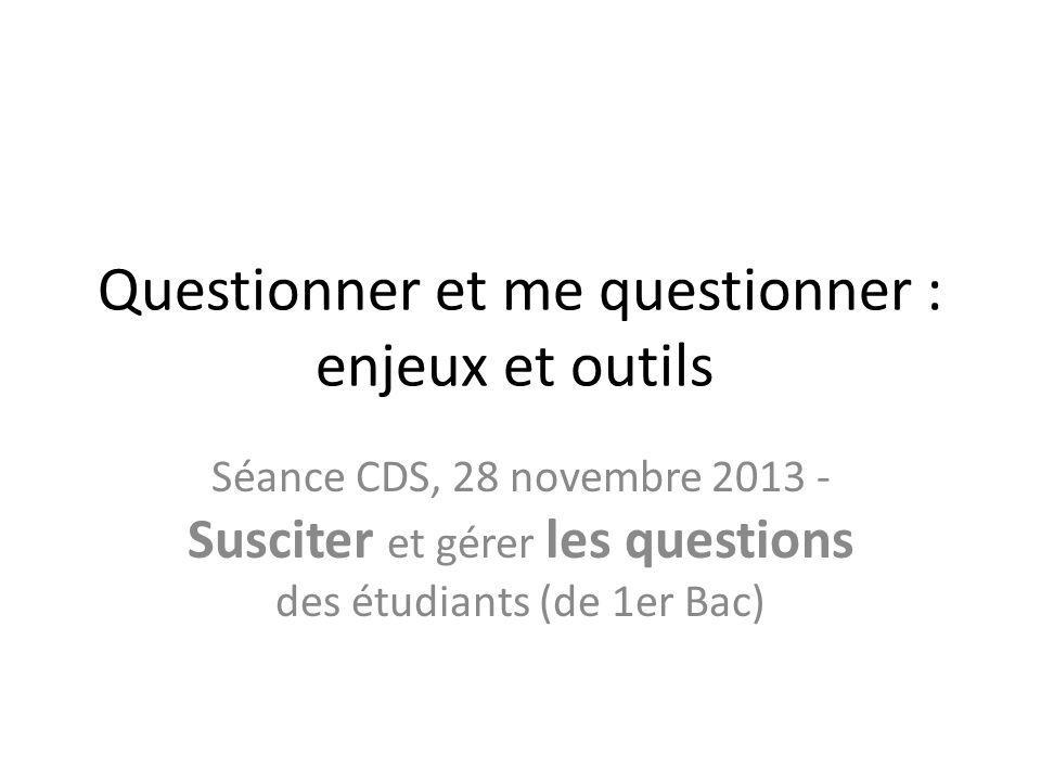 Questionner et me questionner : enjeux et outils Séance CDS, 28 novembre 2013 - Susciter et gérer les questions des étudiants (de 1er Bac)