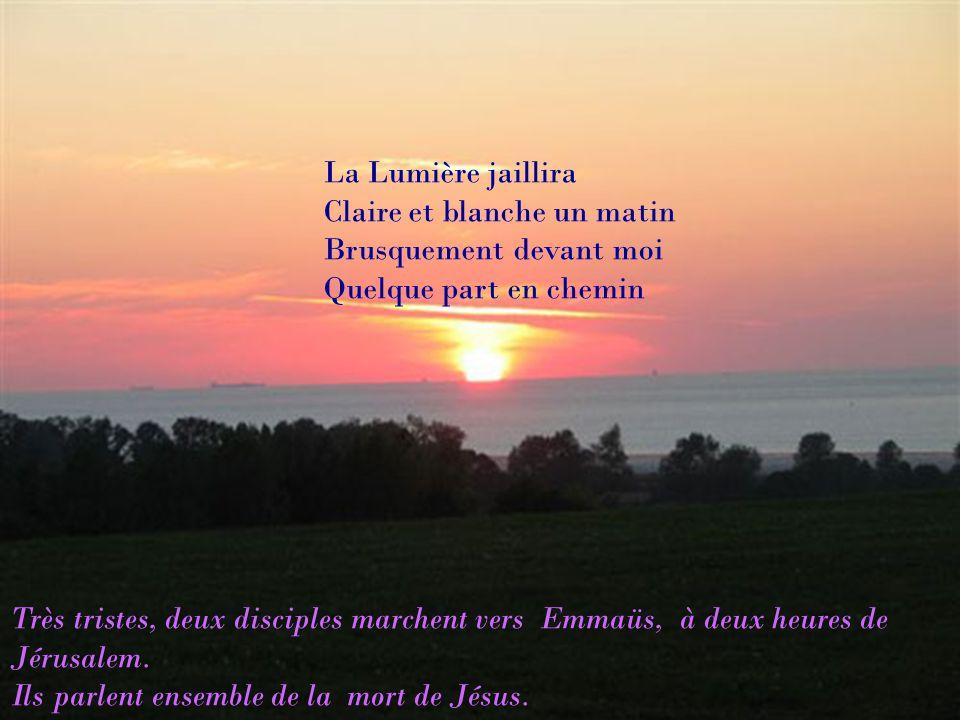 La Lumière jaillira Claire et blanche un matin Brusquement devant moi Quelque part en chemin Très tristes, deux disciples marchent vers Emmaüs, à deux heures de Jérusalem.