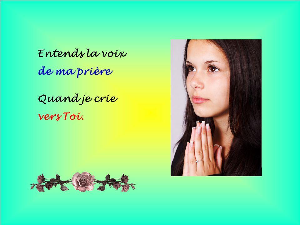 .. Entends la voix de ma prière Quand je crie vers Toi.