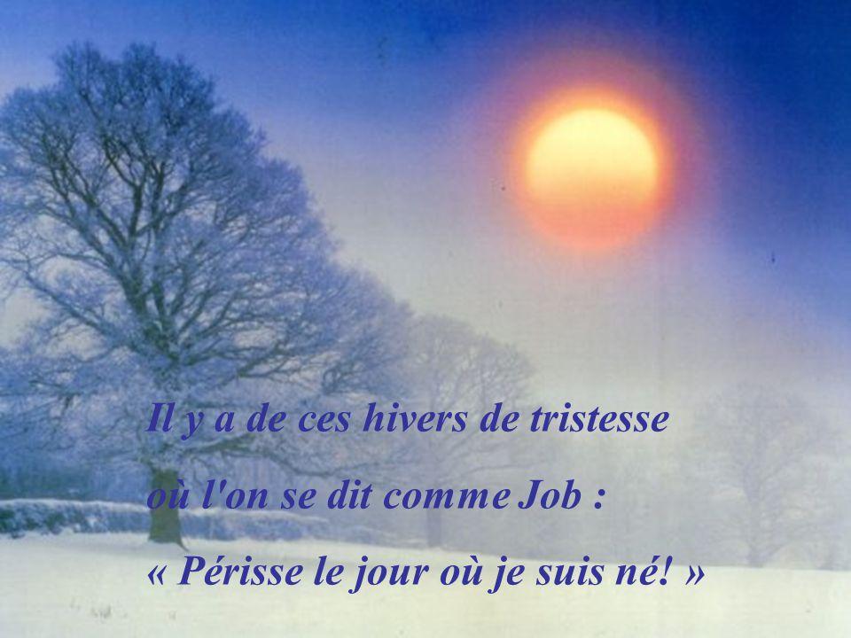 Il y a de ces hivers de tristesse où l on se dit comme Job : « Périsse le jour où je suis né! »