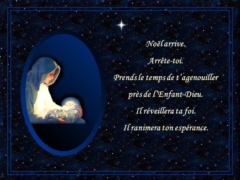 Noël arrive. Arrête-toi. Prends le temps de tapprocher de lEnfant-Dieu. Il toffrira son pardon. Il bâtira la paix en ton cœur.