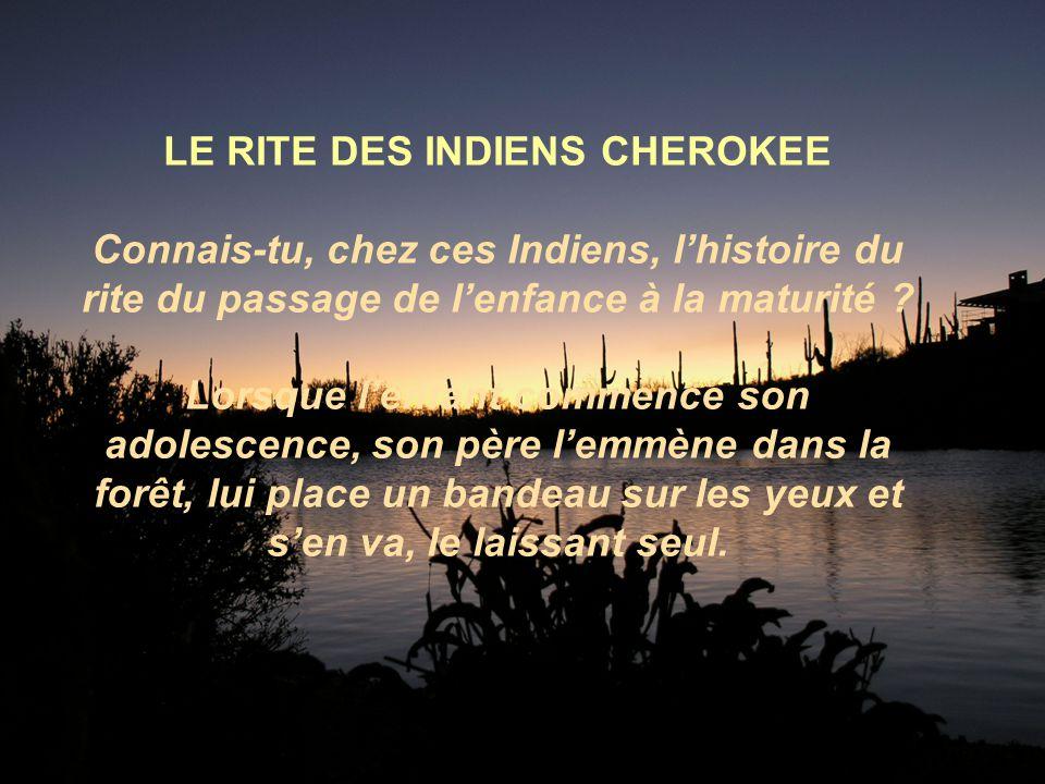 LE RITE DES INDIENS CHEROKEE Connais-tu, chez ces Indiens, lhistoire du rite du passage de lenfance à la maturité .