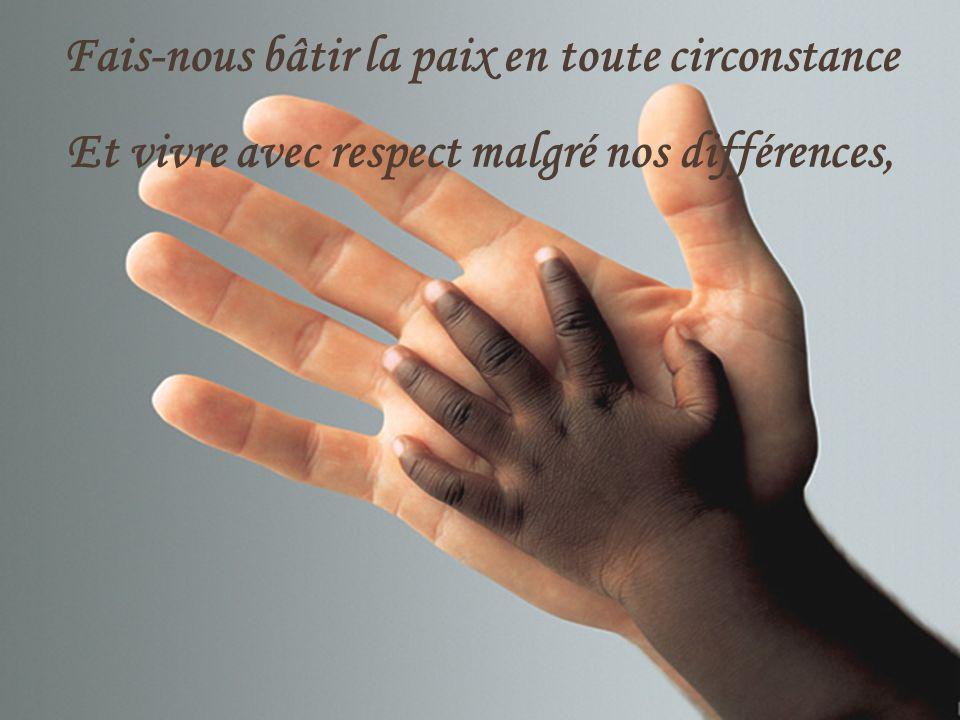 Fais-nous bâtir la paix en toute circonstance Et vivre avec respect malgré nos différences,