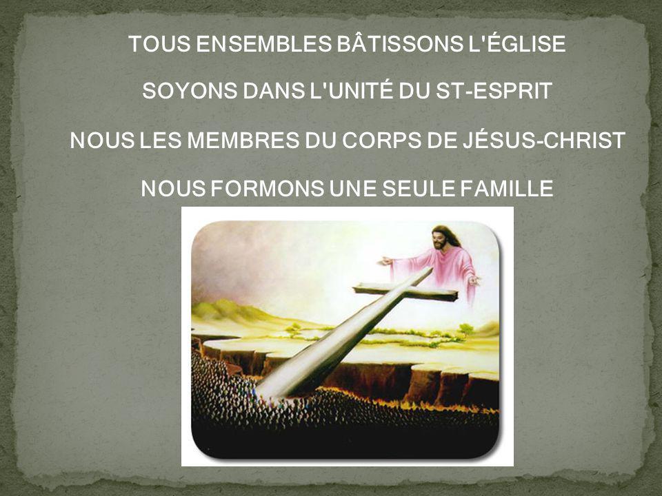 TOUS ENSEMBLES BÂTISSONS L ÉGLISE SOYONS DANS L UNITÉ DU ST-ESPRIT NOUS LES MEMBRES DU CORPS DE JÉSUS-CHRIST NOUS FORMONS UNE SEULE FAMILLE