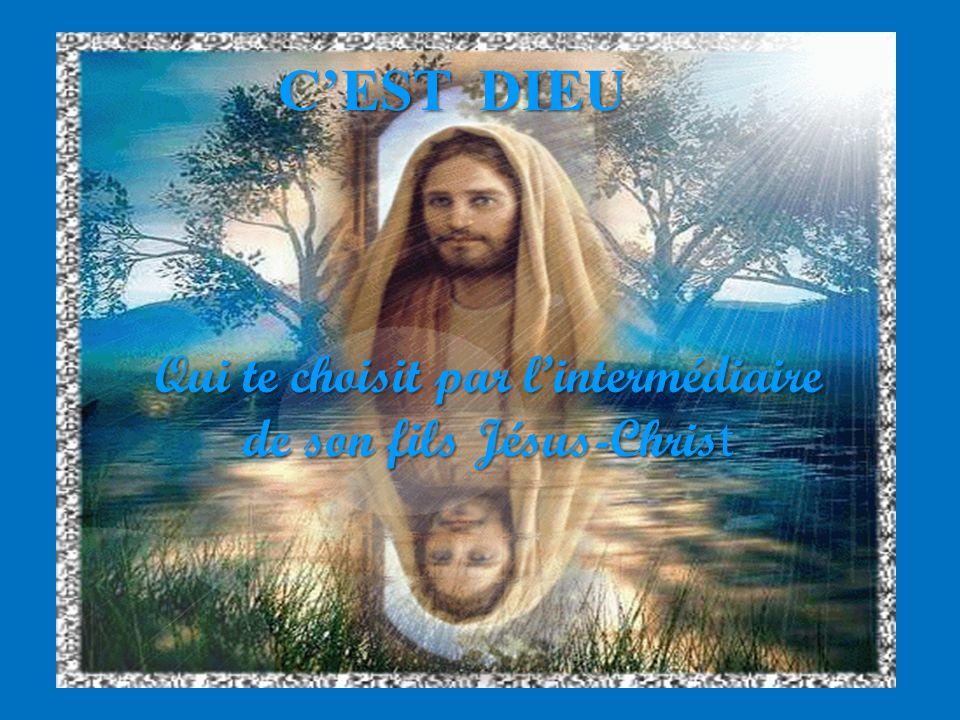 CEST DIEU Qui te choisit par lintermédiaire de son fils Jésus-Chris t