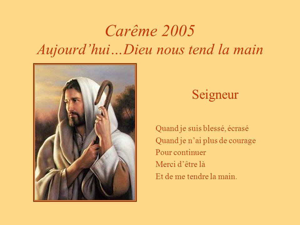 Carême 2005 Aujourdhui…Dieu nous tend la main Seigneur Quand je suis blessé, écrasé Quand je nai plus de courage Pour continuer Merci dêtre là Et de me tendre la main.