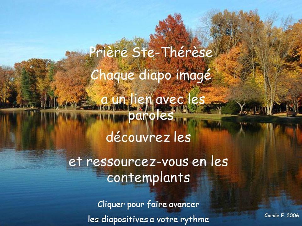 Carole F. 2006 Prière Ste-Thérèse Chaque diapo imagé a un lien avec les paroles découvrez les et ressourcez-vous en les contemplants Cliquer pour fair
