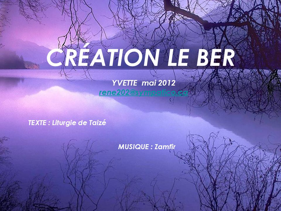 CRÉATION LE BER YVETTE mai 2012 rene202@sympatico.ca TEXTE : Liturgie de Taizé MUSIQUE : Zamfir