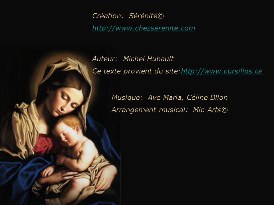 Création: Sérénité© http://www.chezserenite.com Musique: Ave Maria, Céline Diion Arrangement musical: Mic-Arts© Auteur: Michel Hubault Ce texte provient du site:http://www.cursillos.cahttp://www.cursillos.ca