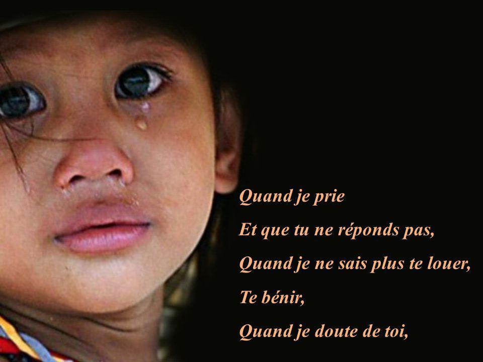Quand je prie Et que tu ne réponds pas, Quand je ne sais plus te louer, Te bénir, Quand je doute de toi,
