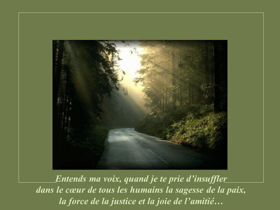 Entends ma voix, quand je te prie dinsuffler dans le cœur de tous les humains la sagesse de la paix, la force de la justice et la joie de lamitié…