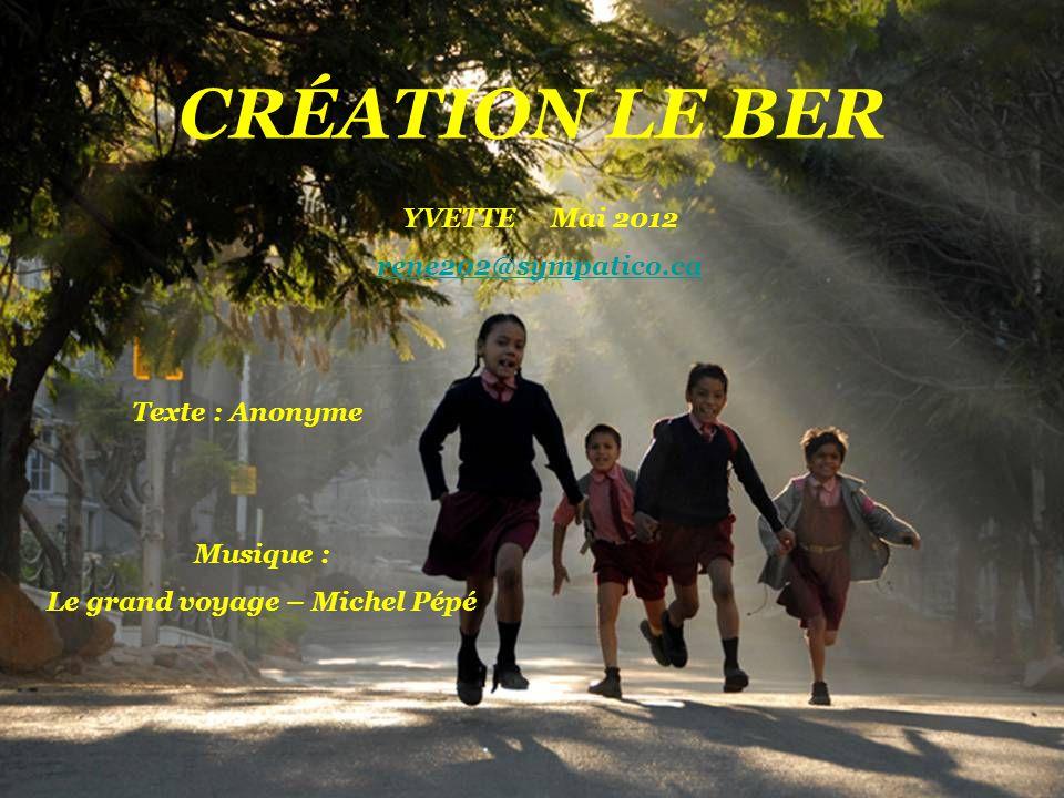 CRÉATION LE BER YVETTE Mai 2012 rene202@sympatico.ca Texte : Anonyme Musique : Le grand voyage – Michel Pépé