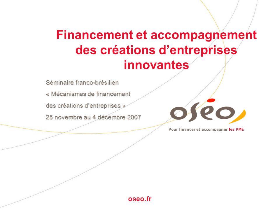 Pour financer et accompagner les PME oseo.fr Financement et accompagnement des créations dentreprises innovantes Séminaire franco-brésilien « Mécanismes de financement des créations dentreprises » 25 novembre au 4 décembre 2007