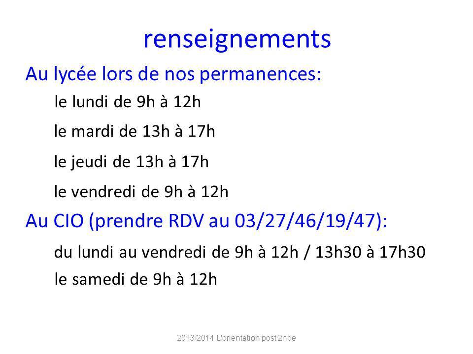 renseignements Au lycée lors de nos permanences: le lundi de 9h à 12h le mardi de 13h à 17h le jeudi de 13h à 17h le vendredi de 9h à 12h Au CIO (prendre RDV au 03/27/46/19/47): du lundi au vendredi de 9h à 12h / 13h30 à 17h30 le samedi de 9h à 12h 2013/2014 L orientation post 2nde