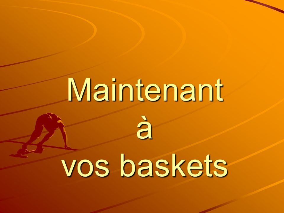 Maintenant à vos baskets