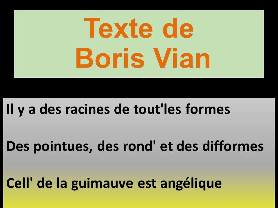 Texte de Boris Vian Il y a des racines de tout'les formes Des pointues, des rond' et des difformes Cell' de la guimauve est angélique Il y a un Racin'