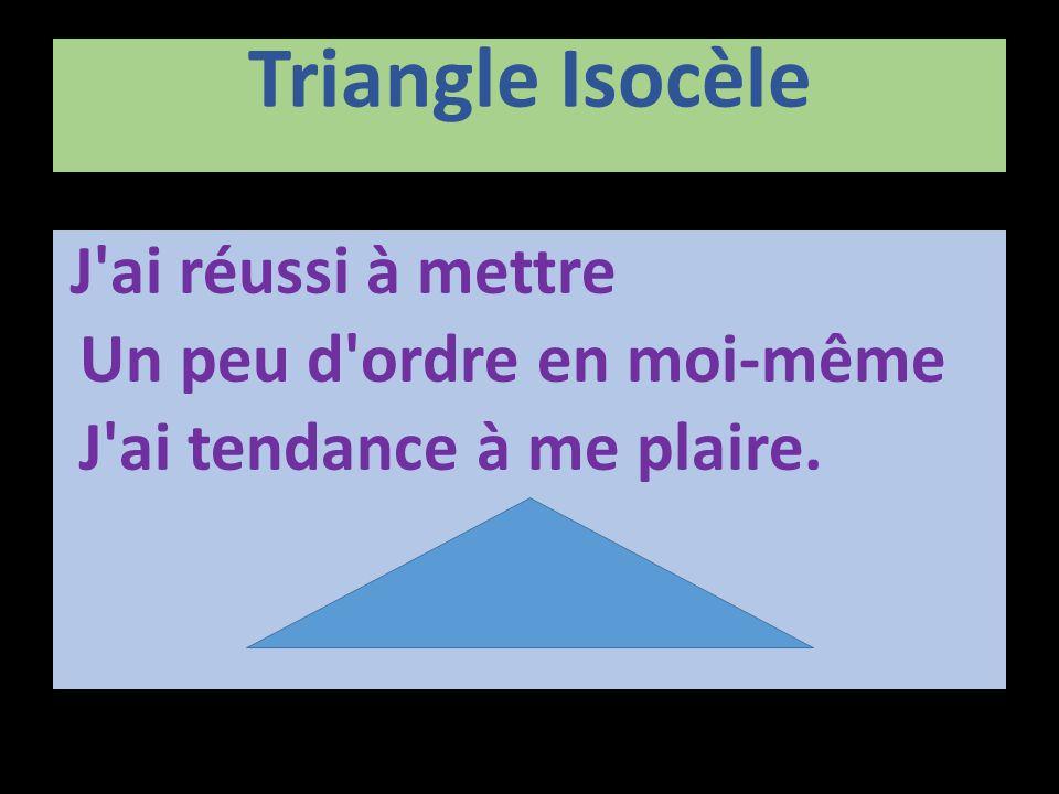 Triangle Isocèle J'ai réussi à mettre Un peu d'ordre en moi-même J'ai tendance à me plaire.