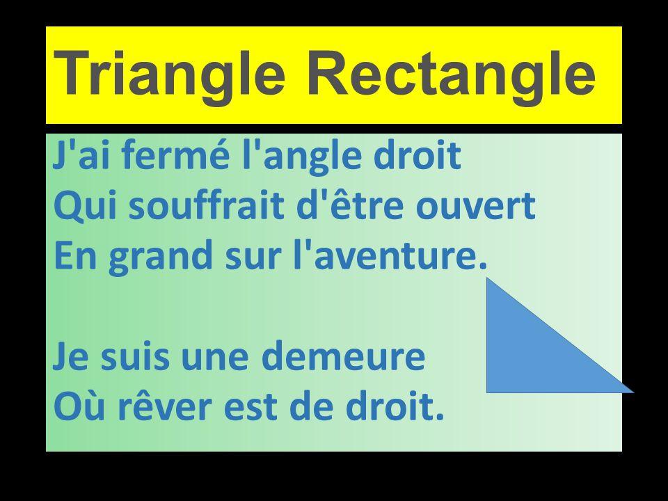 Triangle Rectangle J'ai fermé l'angle droit Qui souffrait d'être ouvert En grand sur l'aventure. Je suis une demeure Où rêver est de droit.