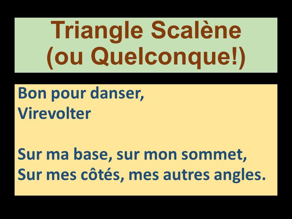 Triangle Scalène (ou Quelconque!) Bon pour danser, Virevolter Sur ma base, sur mon sommet, Sur mes côtés, mes autres angles.