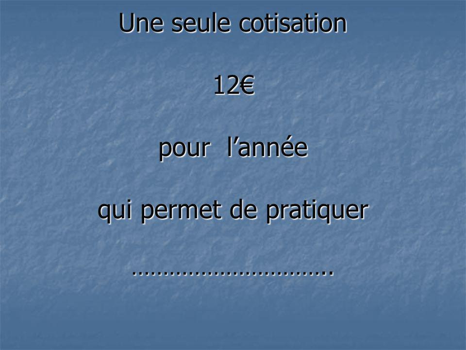Une seule cotisation 12 pour lannée qui permet de pratiquer …………………………..