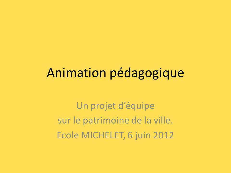 Animation pédagogique Un projet déquipe sur le patrimoine de la ville. Ecole MICHELET, 6 juin 2012
