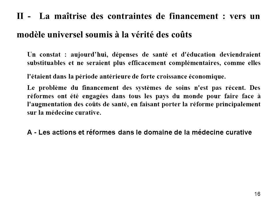 16 II - La maîtrise des contraintes de financement : vers un modèle universel soumis à la vérité des coûts Un constat : aujourdhui, dépenses de santé
