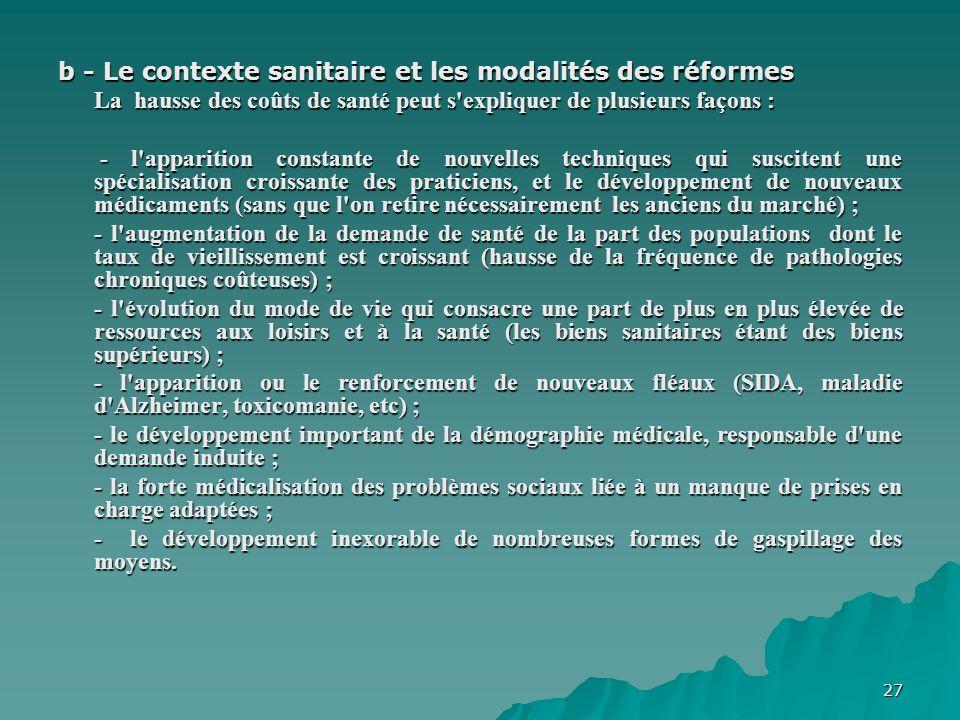 27 b - Le contexte sanitaire et les modalités des réformes La hausse des coûts de santé peut s'expliquer de plusieurs façons : - l'apparition constant