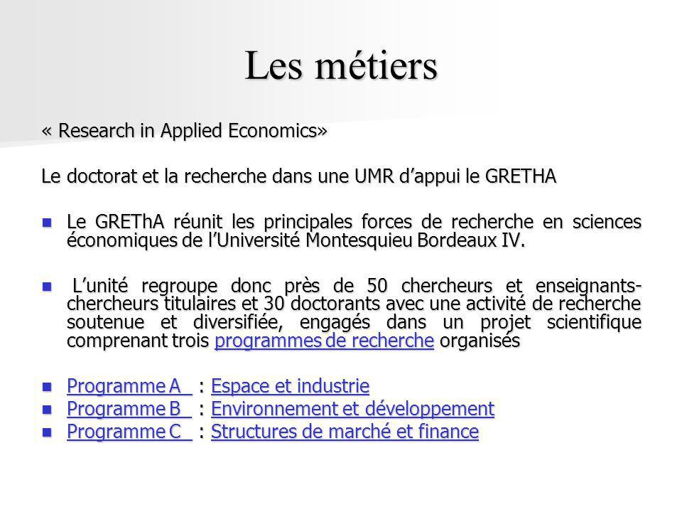 Les métiers « Research in Applied Economics» Le doctorat et la recherche dans une UMR dappui le GRETHA Le GREThA réunit les principales forces de recherche en sciences économiques de lUniversité Montesquieu Bordeaux IV.