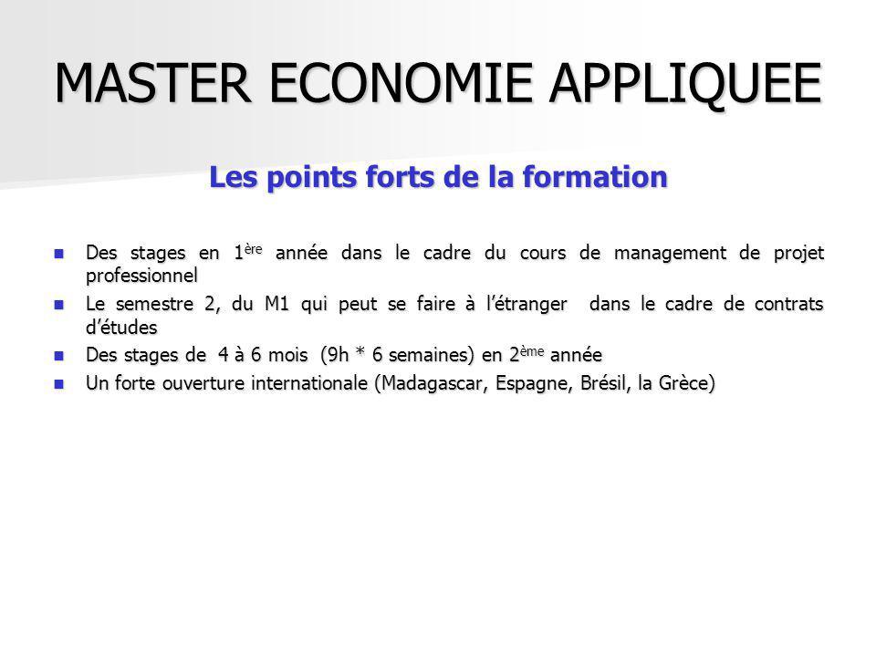 Les points forts de la formation Des stages en 1 ère année dans le cadre du cours de management de projet professionnel Des stages en 1 ère année dans le cadre du cours de management de projet professionnel Le semestre 2, du M1 qui peut se faire à létranger dans le cadre de contrats détudes Le semestre 2, du M1 qui peut se faire à létranger dans le cadre de contrats détudes Des stages de 4 à 6 mois (9h * 6 semaines) en 2 ème année Des stages de 4 à 6 mois (9h * 6 semaines) en 2 ème année Un forte ouverture internationale (Madagascar, Espagne, Brésil, la Grèce) Un forte ouverture internationale (Madagascar, Espagne, Brésil, la Grèce)