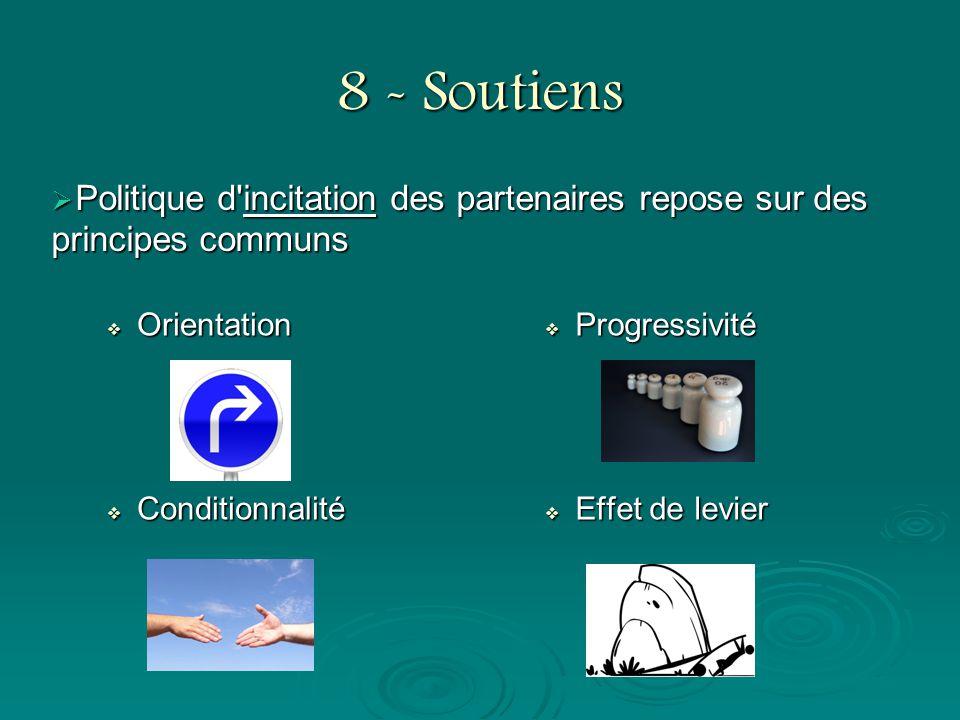 8 - Soutiens Orientation Orientation Conditionnalité Conditionnalité Progressivité Effet de levier Politique d'incitation des partenaires repose sur d