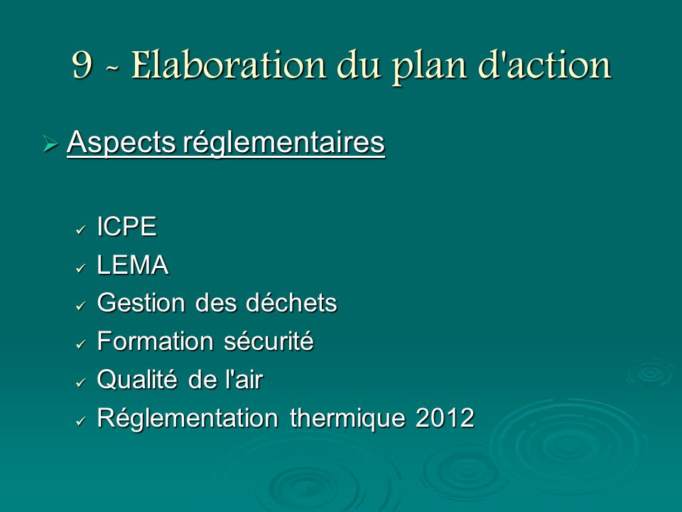 9 - Elaboration du plan d'action Aspects réglementaires Aspects réglementaires ICPE ICPE LEMA LEMA Gestion des déchets Gestion des déchets Formation s