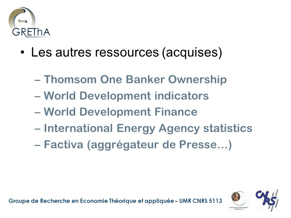 Groupe de Recherche en Economie Théorique et appliquée – UMR CNRS 5113 Les autres ressources (acquises) –Thomsom One Banker Ownership –World Development indicators –World Development Finance –International Energy Agency statistics –Factiva (aggrégateur de Presse…)