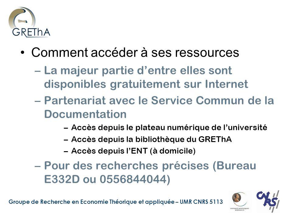 Groupe de Recherche en Economie Théorique et appliquée – UMR CNRS 5113 Comment accéder à ses ressources –La majeur partie dentre elles sont disponibles gratuitement sur Internet –Partenariat avec le Service Commun de la Documentation –Accès depuis le plateau numérique de luniversité –Accès depuis la bibliothèque du GREThA –Accès depuis lENT (à domicile) –Pour des recherches précises (Bureau E332D ou 0556844044)