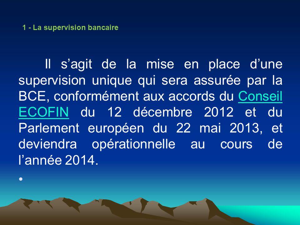1 - La supervision bancaire Il sagit de la mise en place dune supervision unique qui sera assurée par la BCE, conformément aux accords du Conseil ECOF