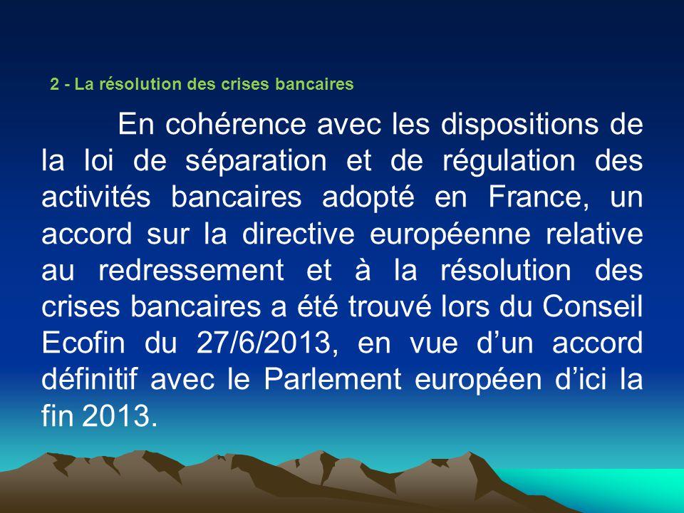 2 - La résolution des crises bancaires En cohérence avec les dispositions de la loi de séparation et de régulation des activités bancaires adopté en F