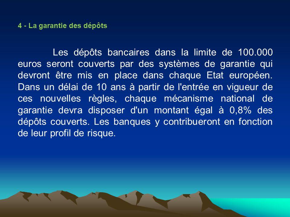 4 - La garantie des dépôts Les dépôts bancaires dans la limite de 100.000 euros seront couverts par des systèmes de garantie qui devront être mis en p