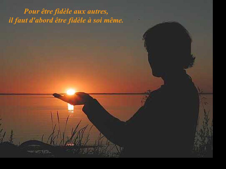 Pour être fidèle aux autres, il faut d'abord être fidèle à soi même.