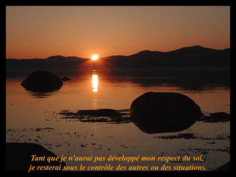 Tant que je n'aurai pas développé mon respect du soi, je resterai sous le contrôle des autres ou des situations.