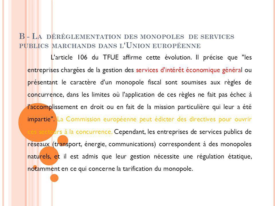 B - L A DÉRÉGLEMENTATION DES MONOPOLES DE SERVICES PUBLICS MARCHANDS DANS L 'U NION EUROPÉENNE L'article 106 du TFUE affirme cette évolution. Il préci