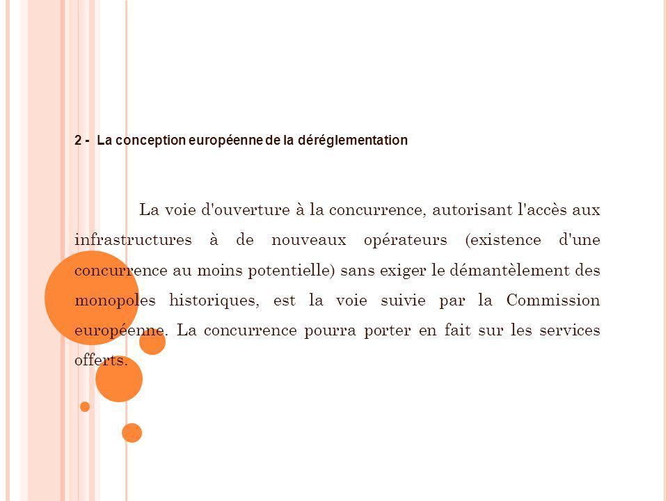 2 - La conception européenne de la déréglementation La voie d'ouverture à la concurrence, autorisant l'accès aux infrastructures à de nouveaux opérate