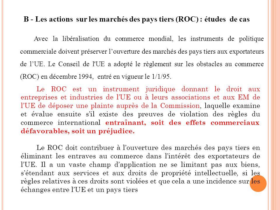 B - Les actions sur les marchés des pays tiers (ROC) : études de cas Avec la libéralisation du commerce mondial, les instruments de politique commerciale doivent préserver louverture des marchés des pays tiers aux exportateurs de lUE.