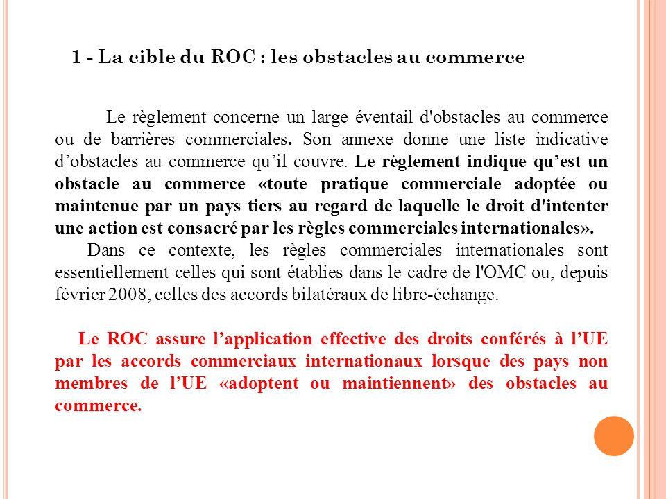 1 - La cible du ROC : les obstacles au commerce Le règlement concerne un large éventail d obstacles au commerce ou de barrières commerciales.