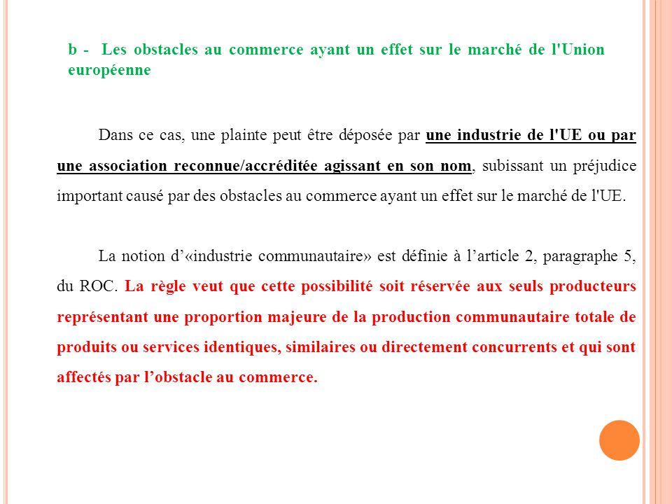 b - Les obstacles au commerce ayant un effet sur le marché de l'Union européenne Dans ce cas, une plainte peut être déposée par une industrie de l'UE