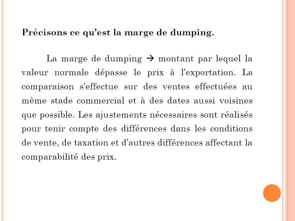 Précisons ce quest la marge de dumping. La marge de dumping montant par lequel la valeur normale dépasse le prix à lexportation. La comparaison seffec